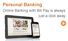 Personal Banking: Online Banking with Bill Pay is always just a click away.
